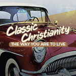 Classic Christianity - The Way You Are to Live